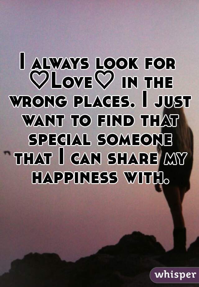 I always look for ♡Love♡ in the wrong places. I just want to find ... faac041c04
