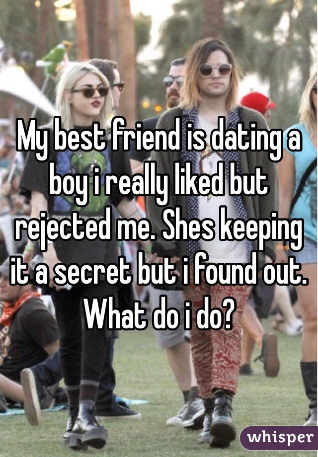 My best friend is dating a boy i really liked but rejected me. Shes keeping it a secret but i found out. What do i do?
