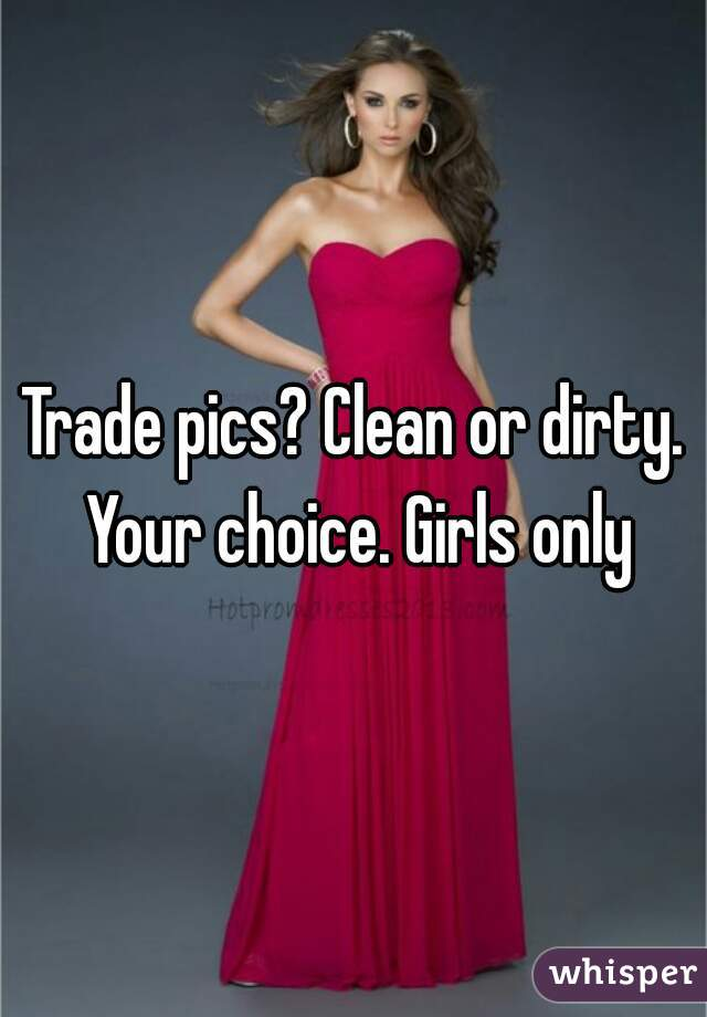 Trade pics? Clean or dirty. Your choice. Girls only