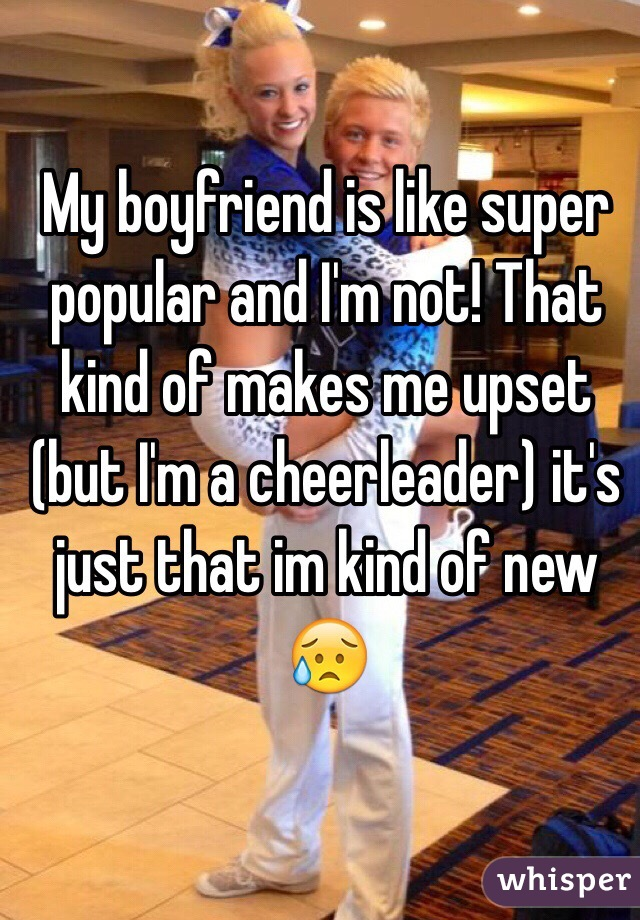 My boyfriend is like super popular and I'm not! That kind of makes me upset (but I'm a cheerleader) it's just that im kind of new 😥
