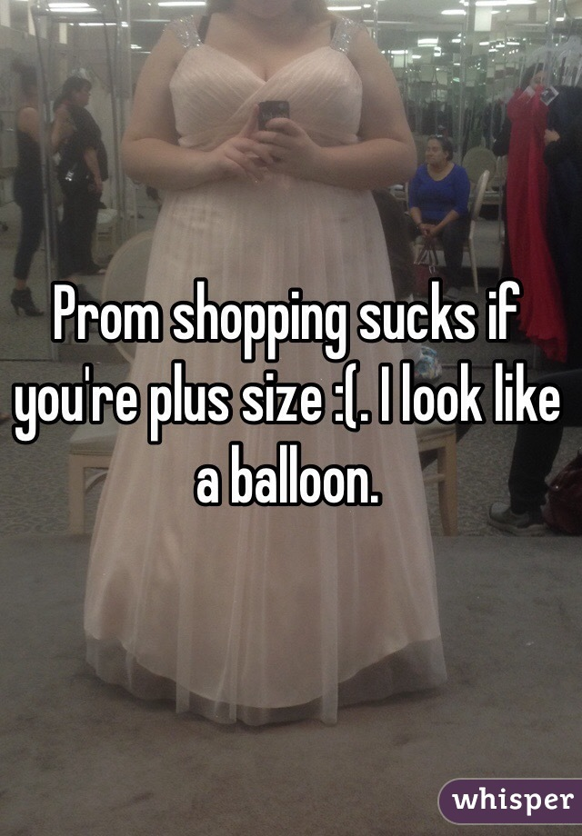 Prom shopping sucks if you're plus size :(. I look like a balloon.