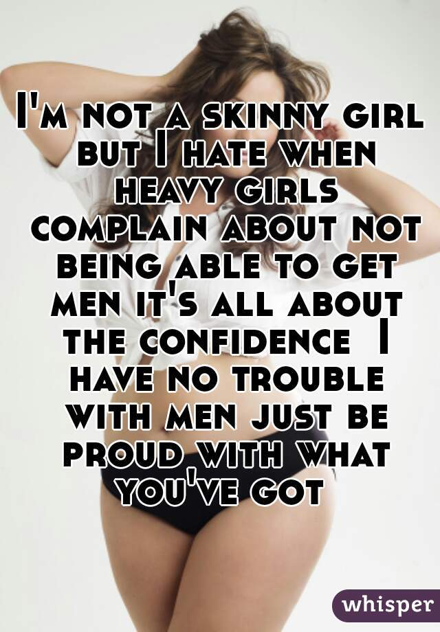 I'm not a skinny girl but I hate when heavy girls complain about not being able to get men it's all about the confidence  I have no trouble with men just be proud with what you've got