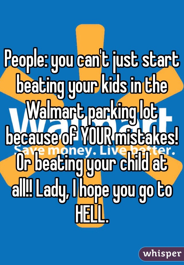 People: you can't just start beating your kids in the Walmart parking lot because of YOUR mistakes! Or beating your child at all!! Lady, I hope you go to HELL.