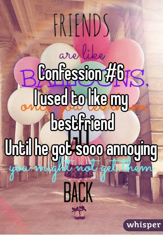 Confession #6 I used to like my bestfriend Until he got sooo annoying