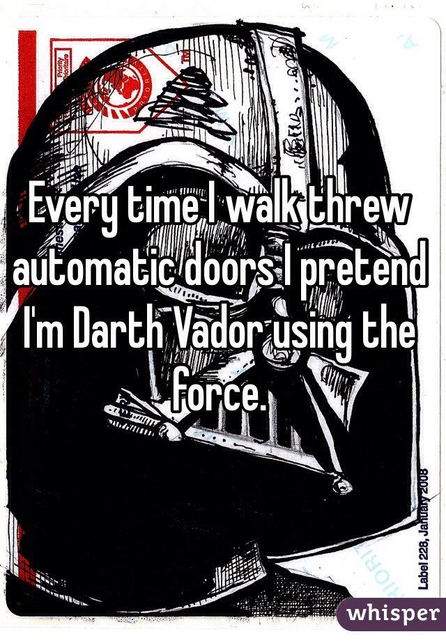 Every time I walk threw automatic doors I pretend I'm Darth Vador using the force.