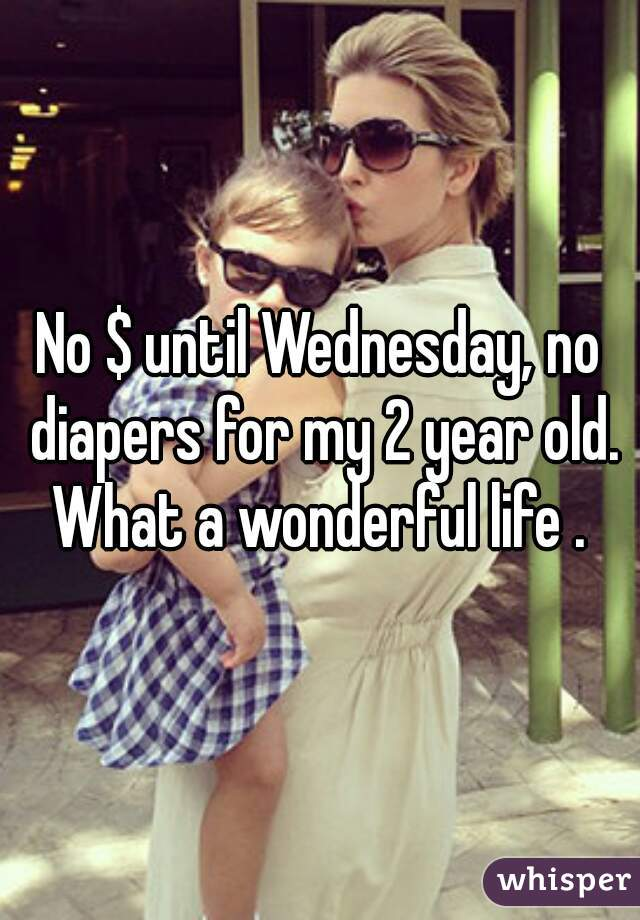 No $ until Wednesday, no diapers for my 2 year old. What a wonderful life .