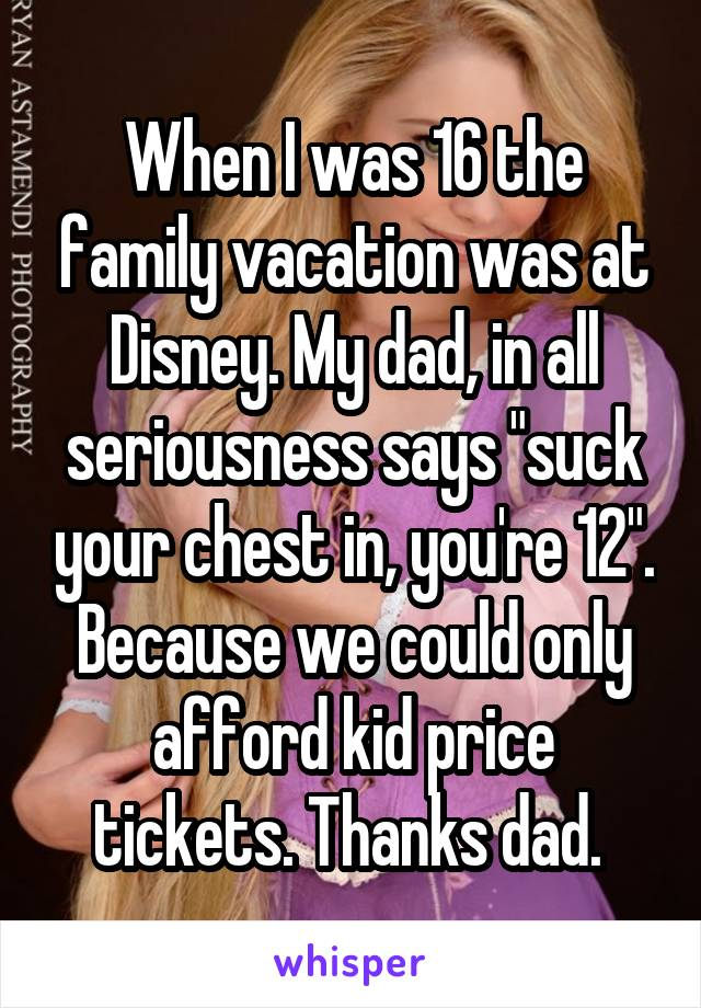 "When I was 16 the family vacation was at Disney. My dad, in all seriousness says ""suck your chest in, you're 12"". Because we could only afford kid price tickets. Thanks dad."