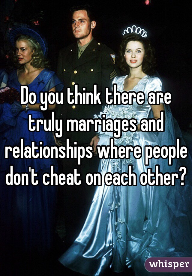 Do you think there are truly marriages and relationships where people don't cheat on each other?