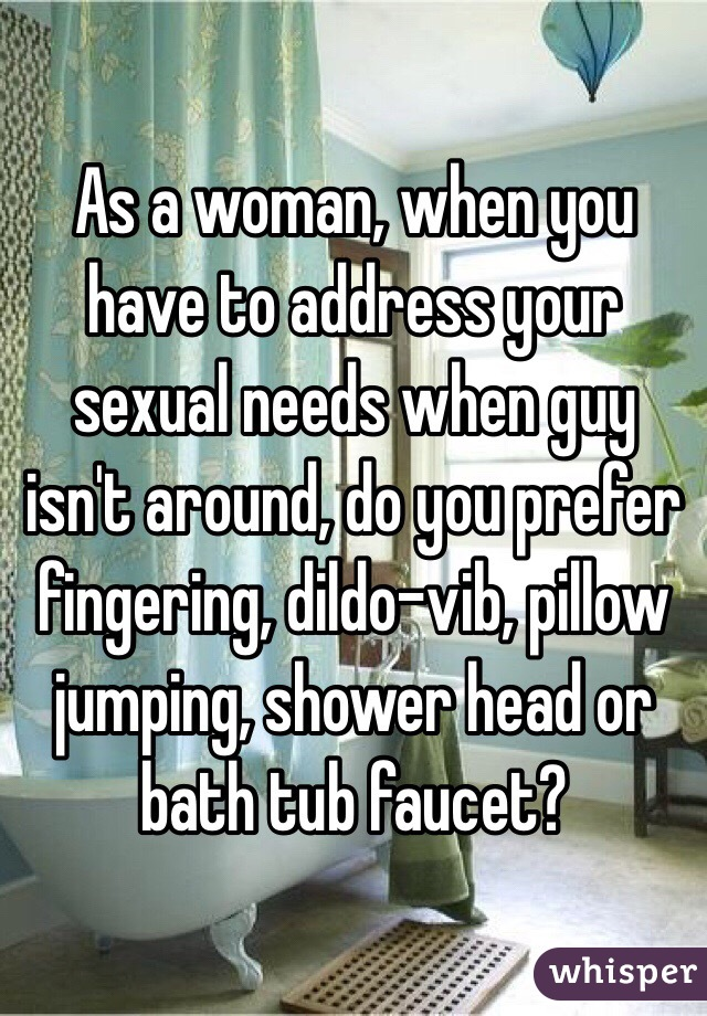 As a woman, when you have to address your sexual needs when guy isn't around, do you prefer fingering, dildo-vib, pillow jumping, shower head or bath tub faucet?