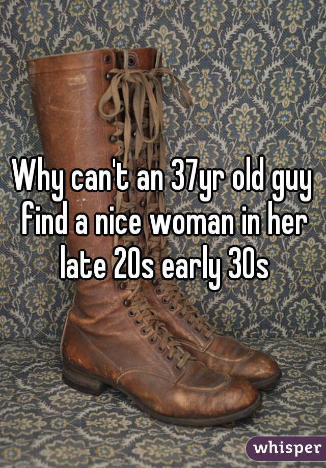 Why can't an 37yr old guy find a nice woman in her late 20s early 30s