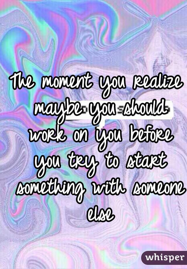 The moment you realize maybe you should work on you before you try to start something with someone else