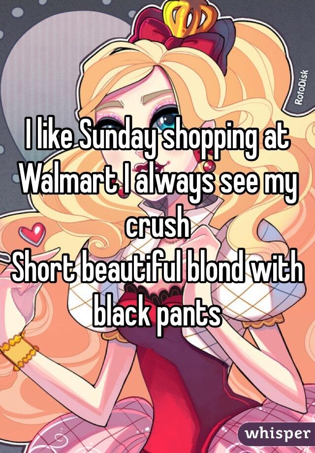I like Sunday shopping at Walmart I always see my crush Short beautiful blond with black pants