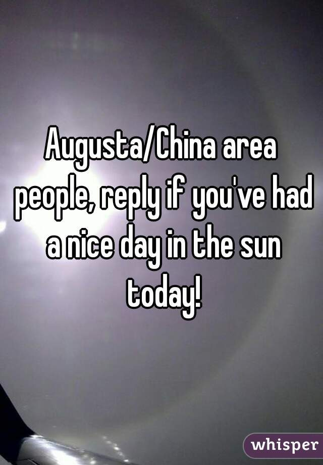 Augusta/China area people, reply if you've had a nice day in the sun today!