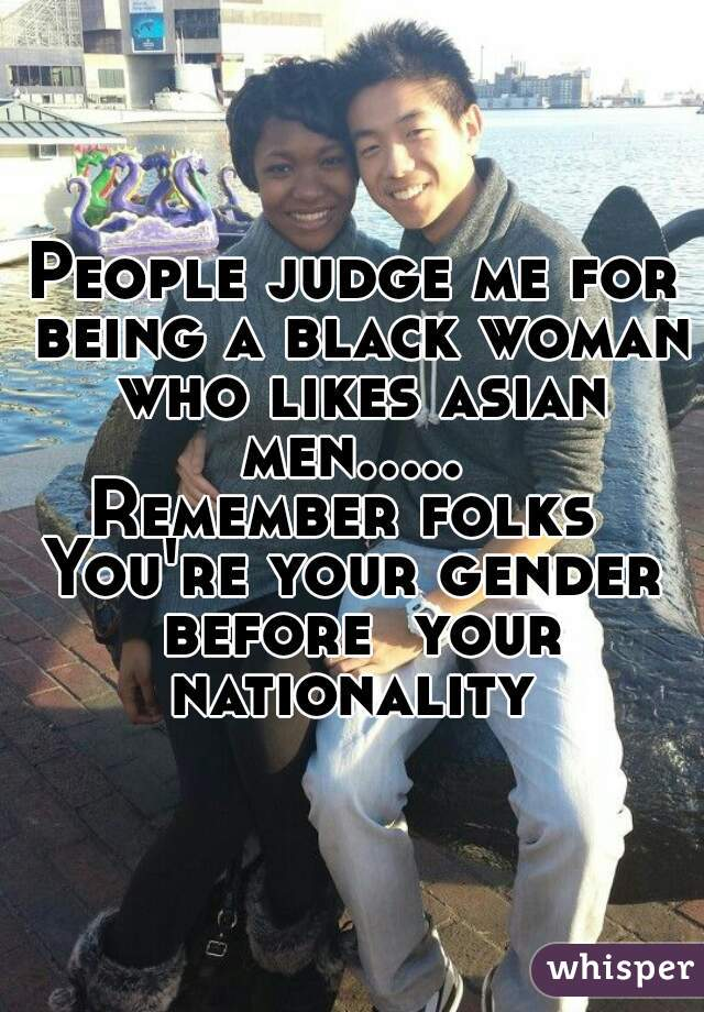 People judge me for being a black woman who likes asian men.....  Remember folks  You're your gender before  your nationality