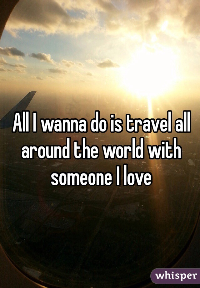 All I wanna do is travel all around the world with someone I love