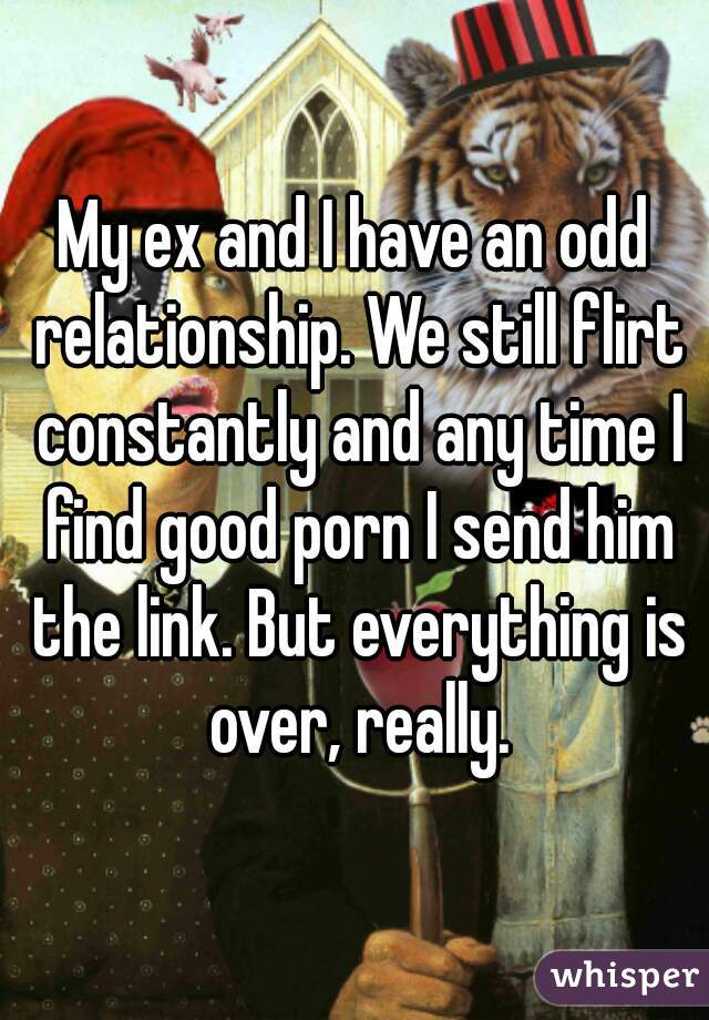 My ex and I have an odd relationship. We still flirt constantly and any time I find good porn I send him the link. But everything is over, really.