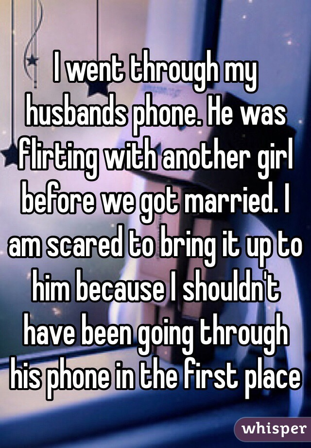 I went through my husbands phone. He was flirting with another girl before we got married. I am scared to bring it up to him because I shouldn't have been going through his phone in the first place