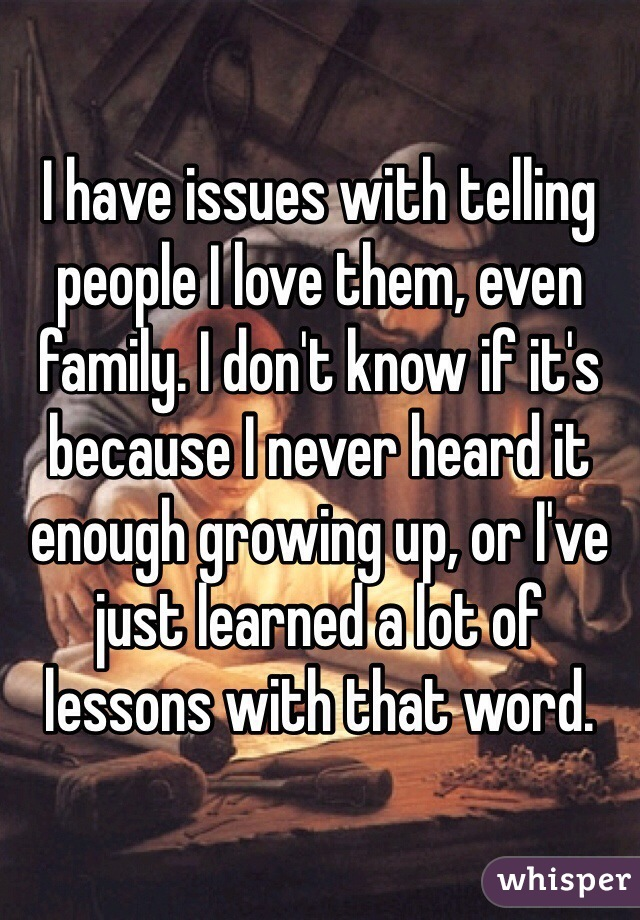 I have issues with telling people I love them, even family. I don't know if it's because I never heard it enough growing up, or I've just learned a lot of lessons with that word.