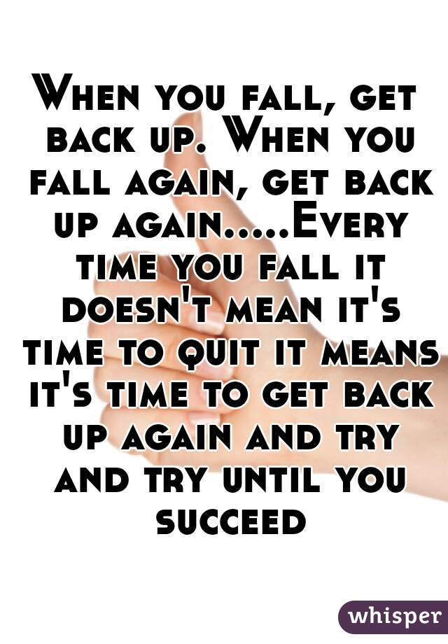 When you fall, get back up. When you fall again, get back up  again.....Every time