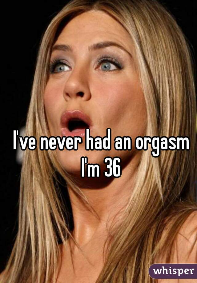 I've never had an orgasm I'm 36