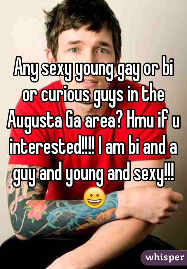 Any sexy young gay or bi or curious guys in the Augusta Ga area? Hmu if u interested!!!! I am bi and a guy and young and sexy!!!😀