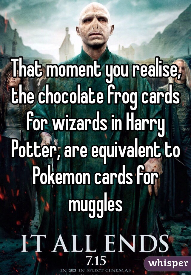 That moment you realise, the chocolate frog cards for wizards in Harry Potter, are equivalent to Pokemon cards for muggles