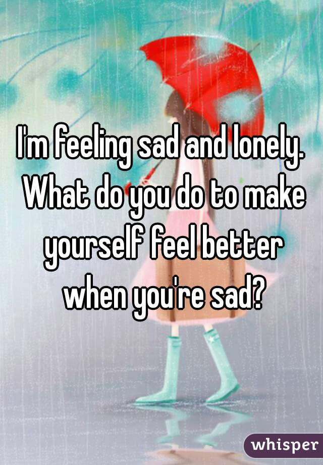 I'm feeling sad and lonely. What do you do to make yourself feel better when you're sad?