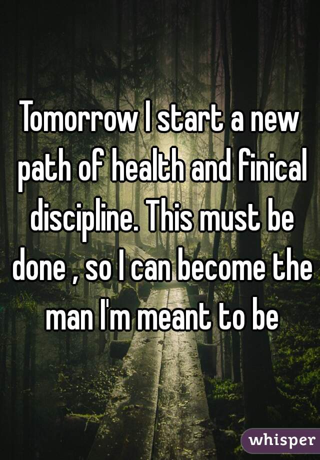 Tomorrow I start a new path of health and finical discipline. This must be done , so I can become the man I'm meant to be
