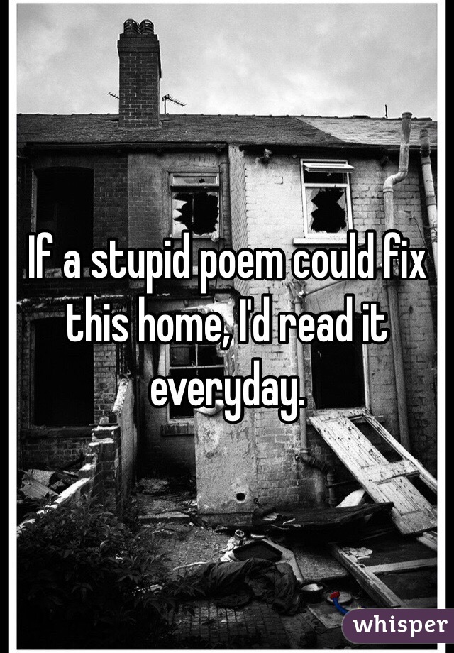 If a stupid poem could fix this home, I'd read it everyday.