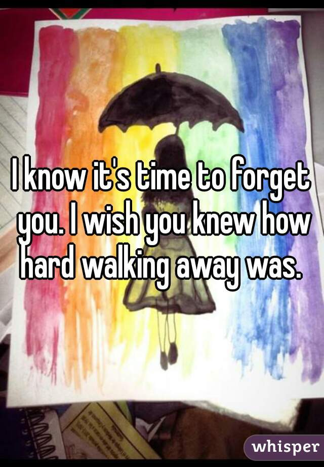 I know it's time to forget you. I wish you knew how hard walking away was.