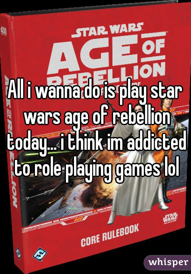 All i wanna do is play star wars age of rebellion today... i think im addicted to role playing games lol