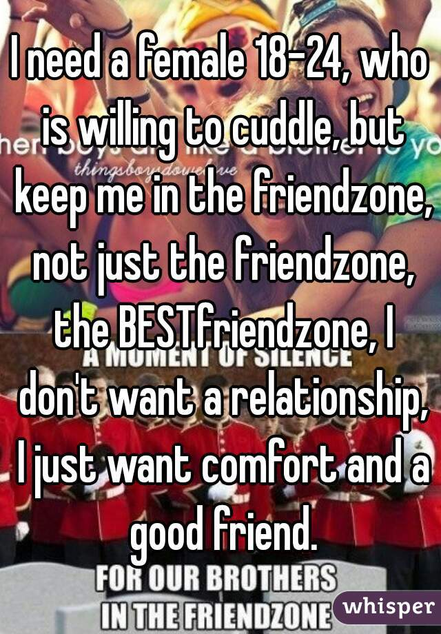 I need a female 18-24, who is willing to cuddle, but keep me in the friendzone, not just the friendzone, the BESTfriendzone, I don't want a relationship, I just want comfort and a good friend.