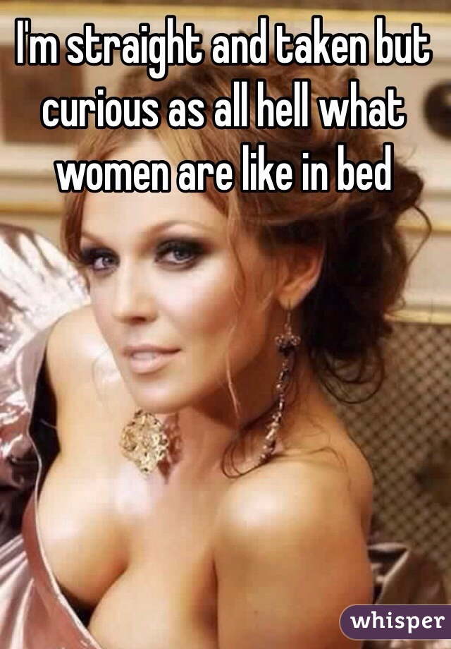 I'm straight and taken but curious as all hell what women are like in bed
