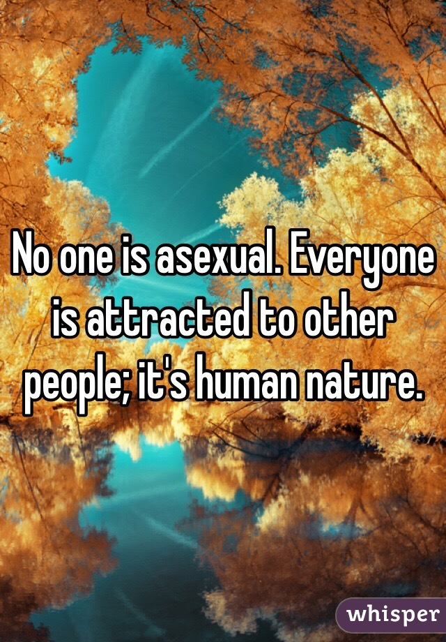 No one is asexual. Everyone is attracted to other people; it's human nature.