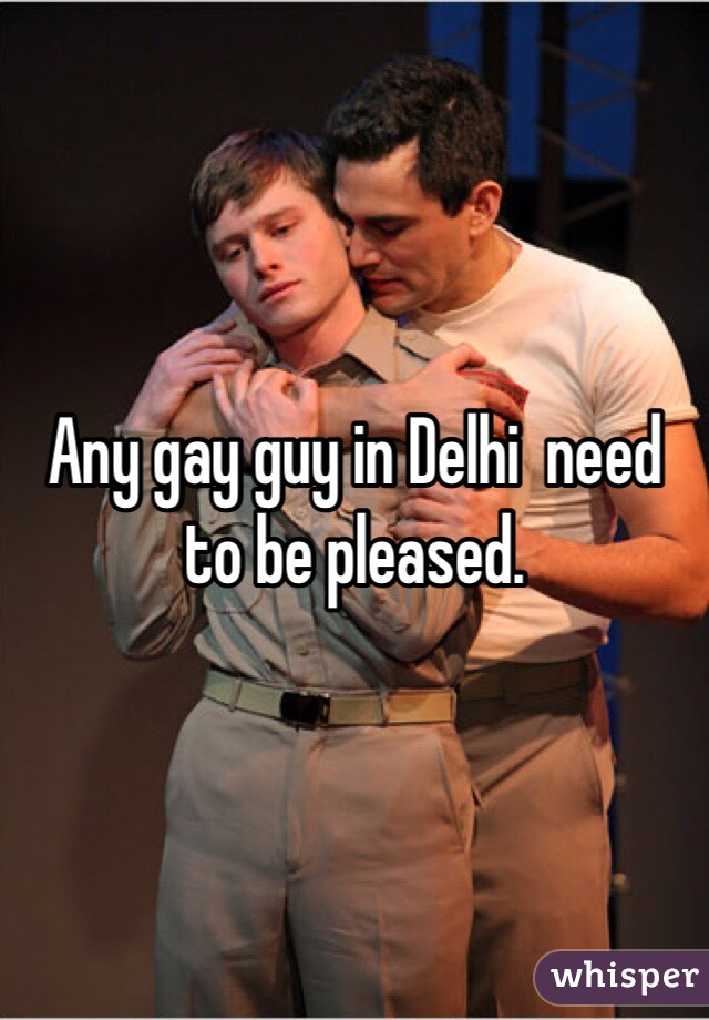 Any gay guy in Delhi  need to be pleased.