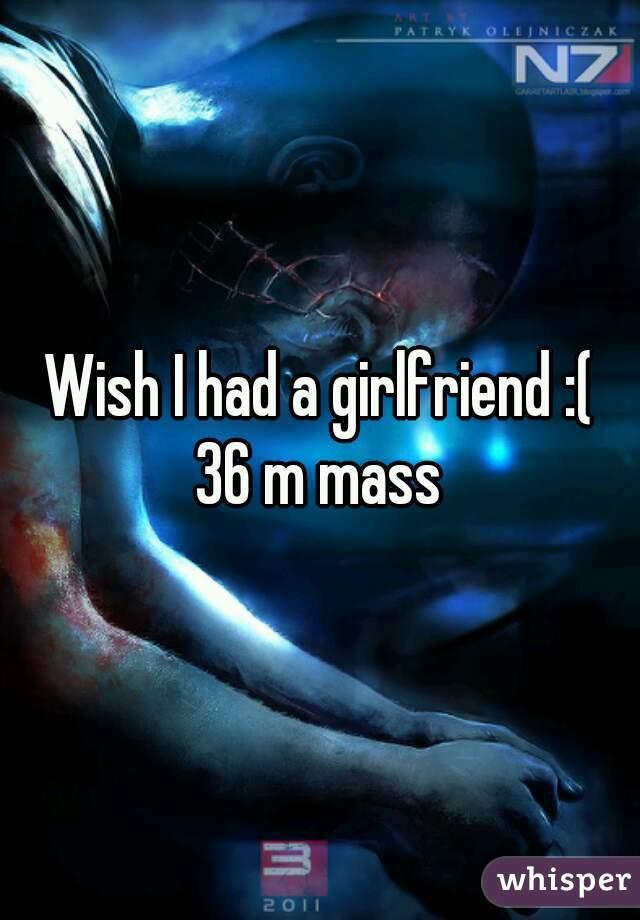 Wish I had a girlfriend :( 36 m mass