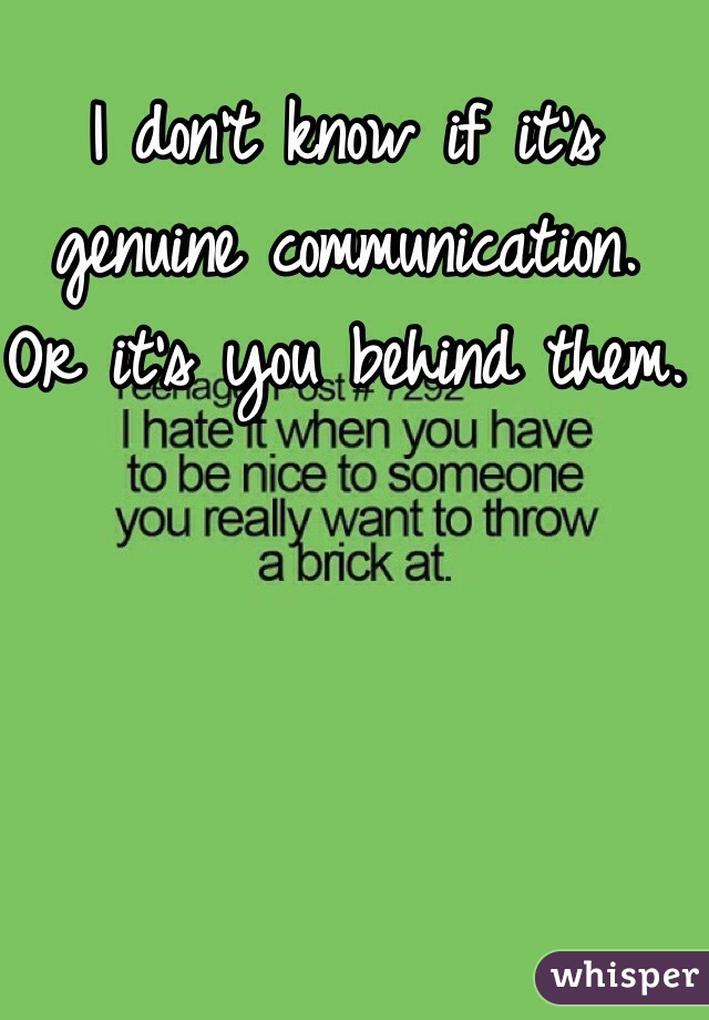I don't know if it's genuine communication. Or it's you behind them.