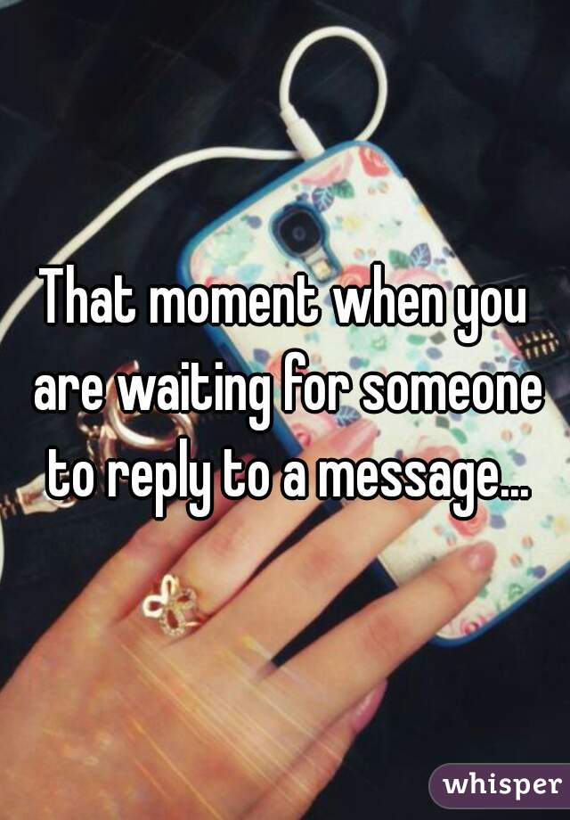 That moment when you are waiting for someone to reply to a message...