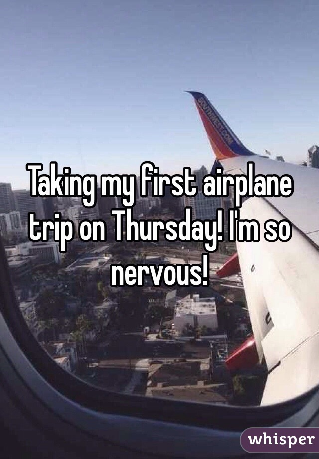 Taking my first airplane trip on Thursday! I'm so nervous!