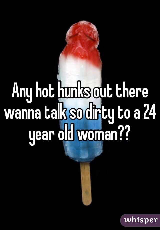 Any hot hunks out there wanna talk so dirty to a 24 year old woman??