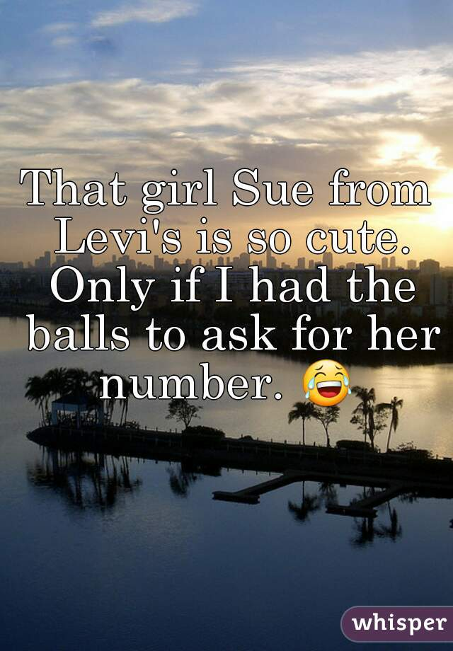 That girl Sue from Levi's is so cute. Only if I had the balls to ask for her number. 😂