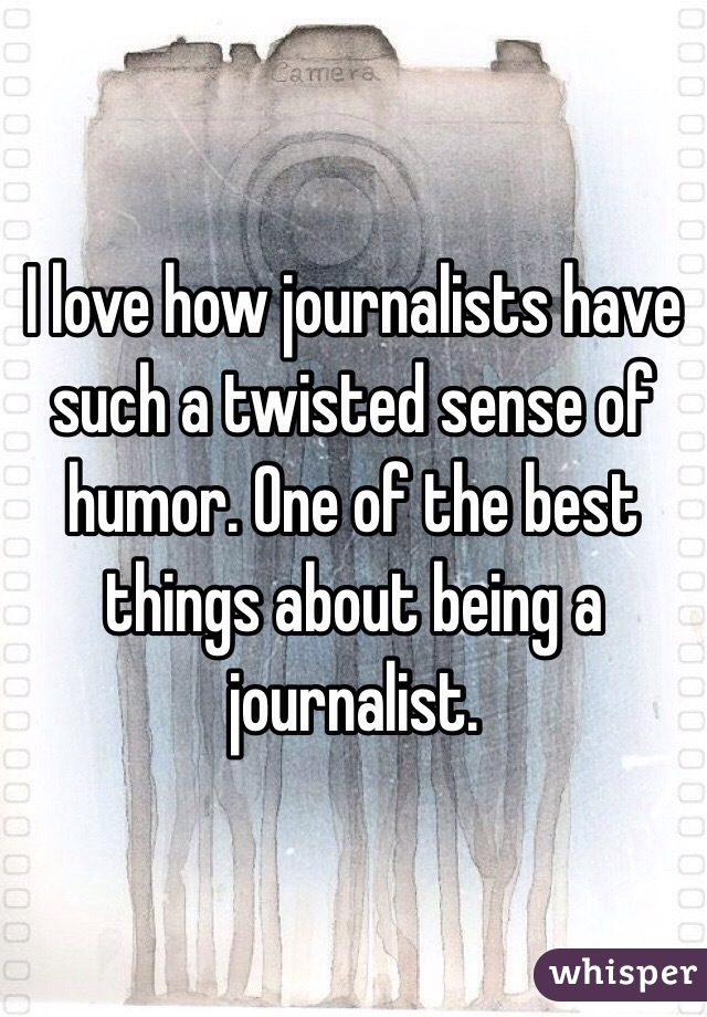 I love how journalists have such a twisted sense of humor. One of the best things about being a journalist.