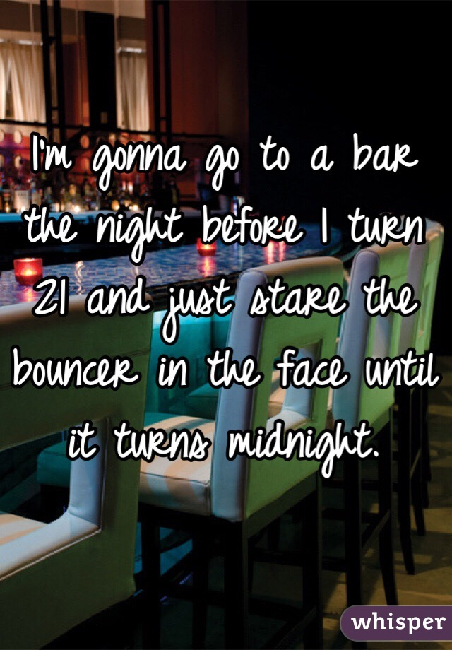 I'm gonna go to a bar the night before I turn 21 and just stare the bouncer in the face until it turns midnight.