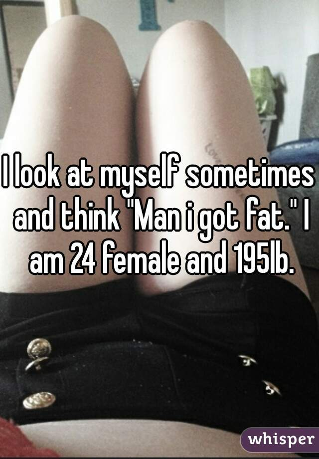 """I look at myself sometimes and think """"Man i got fat."""" I am 24 female and 195lb."""