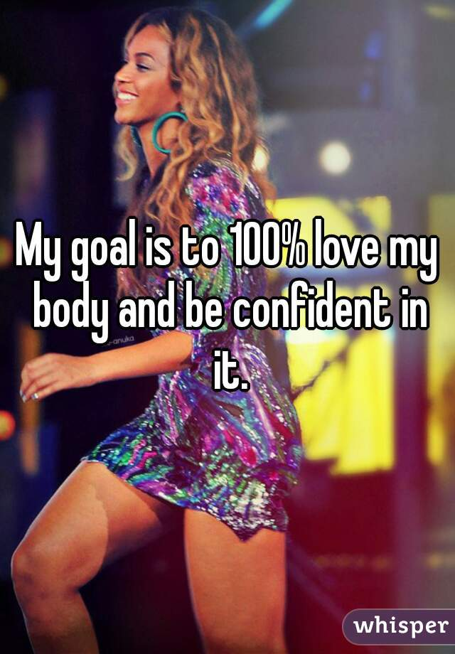 My goal is to 100% love my body and be confident in it.
