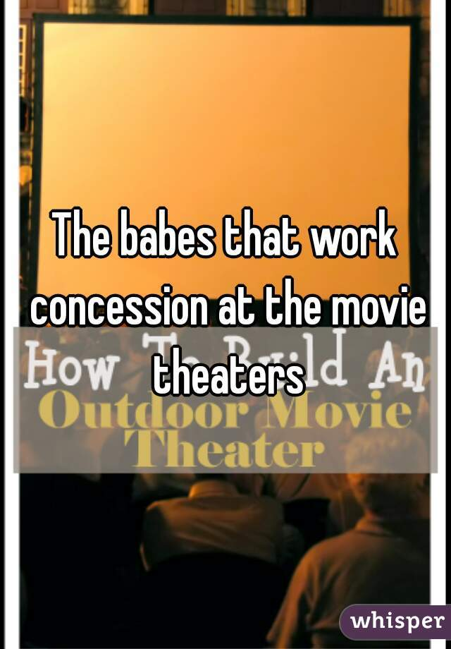 The babes that work concession at the movie theaters