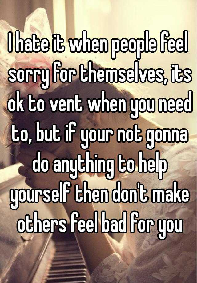I hate it when people feel sorry for themselves, its ok to ...