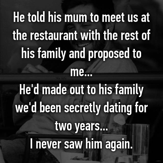 He told his mum to meet us at the restaurant with the rest of his family and proposed to me... He'd made out to his family we'd been secretly dating for two years... I never saw him again.