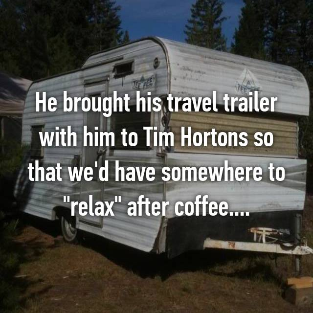 "He brought his travel trailer with him to Tim Hortons so that we'd have somewhere to ""relax"" after coffee...."