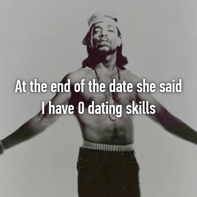 At the end of the date she said I have 0 dating skills